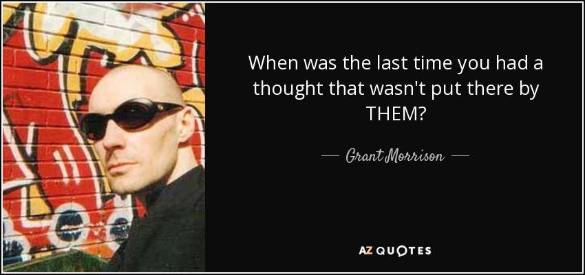 When was the last time you had a thought that wasn't put there by THEM? - Grant Morrison