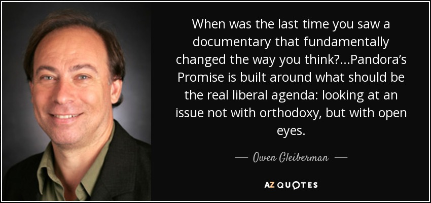 When was the last time you saw a documentary that fundamentally changed the way you think? ...Pandora's Promise is built around what should be the real liberal agenda: looking at an issue not with orthodoxy, but with open eyes. - Owen Gleiberman