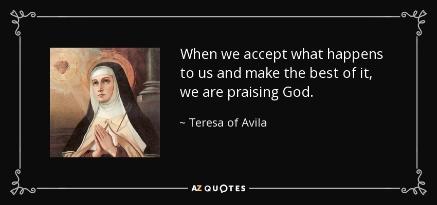 When we accept what happens to us and make the best of it, we are praising God. - Teresa of Avila