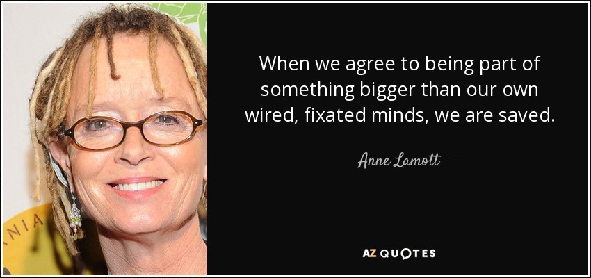 When we agree to being part of something bigger than our own wired, fixated minds, we are saved. - Anne Lamott