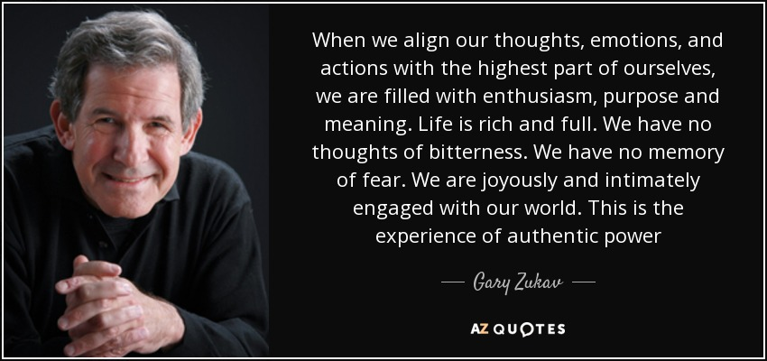 When we align our thoughts, emotions, and actions with the highest part of ourselves, we are filled with enthusiasm, purpose and meaning. Life is rich and full. We have no thoughts of bitterness. We have no memory of fear. We are joyously and intimately engaged with our world. This is the experience of authentic power - Gary Zukav