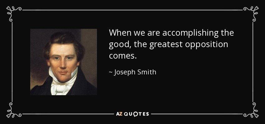 When we are accomplishing the good, the greatest opposition comes. - Joseph Smith, Jr.