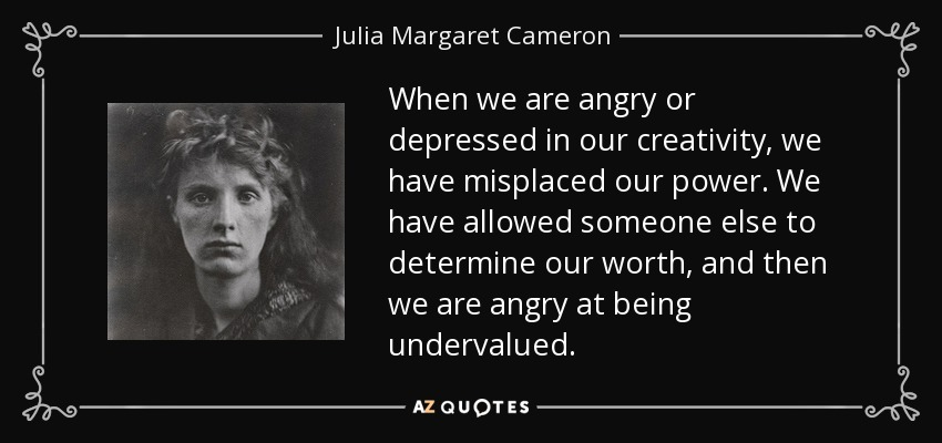 When we are angry or depressed in our creativity, we have misplaced our power. We have allowed someone else to determine our worth, and then we are angry at being undervalued. - Julia Margaret Cameron