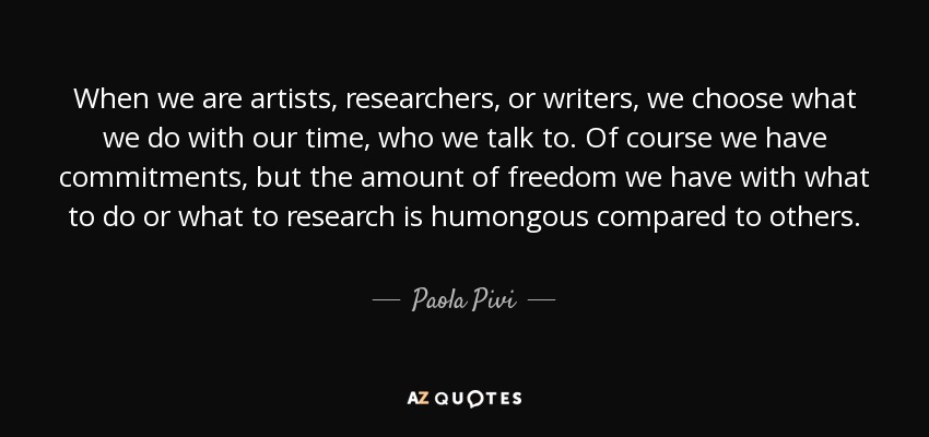 When we are artists, researchers, or writers, we choose what we do with our time, who we talk to. Of course we have commitments, but the amount of freedom we have with what to do or what to research is humongous compared to others. - Paola Pivi