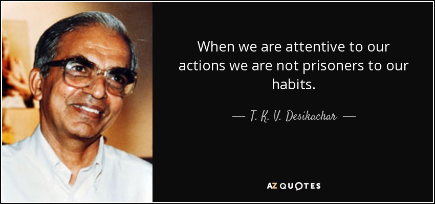 When we are attentive to our actions we are not prisoners to our habits. - T. K. V. Desikachar
