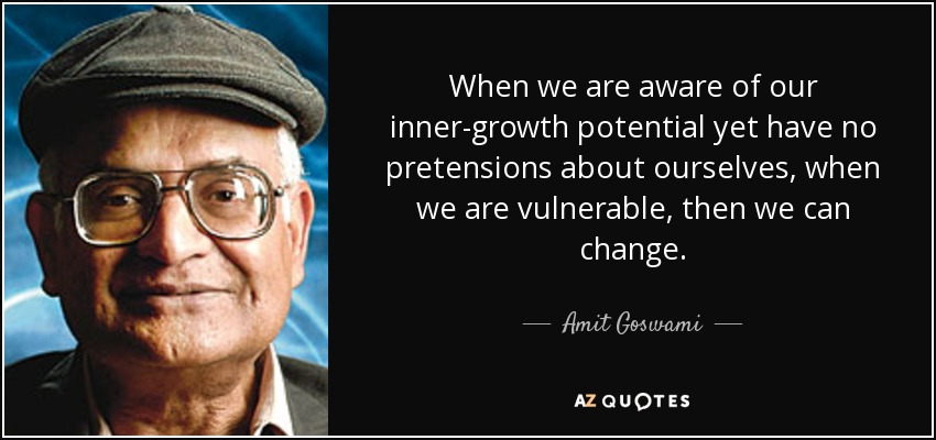 When we are aware of our inner-growth potential yet have no pretensions about ourselves, when we are vulnerable, then we can change. - Amit Goswami