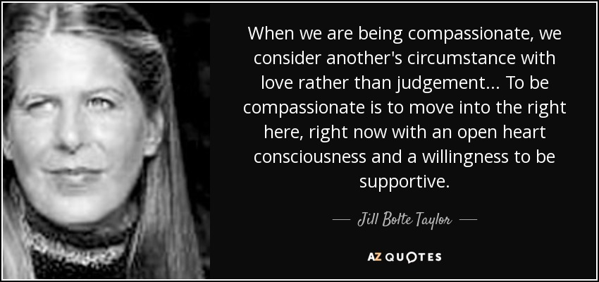When we are being compassionate, we consider another's circumstance with love rather than judgement... To be compassionate is to move into the right here, right now with an open heart consciousness and a willingness to be supportive. - Jill Bolte Taylor