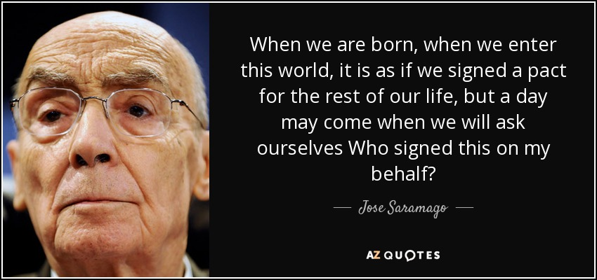 When we are born, when we enter this world, it is as if we signed a pact for the rest of our life, but a day may come when we will ask ourselves Who signed this on my behalf? - Jose Saramago