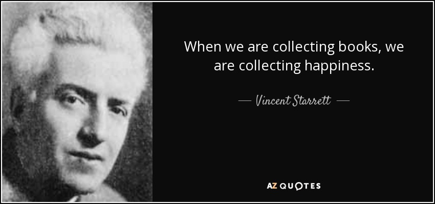 When we are collecting books, we are collecting happiness. - Vincent Starrett
