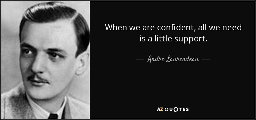 When we are confident, all we need is a little support. - Andre Laurendeau