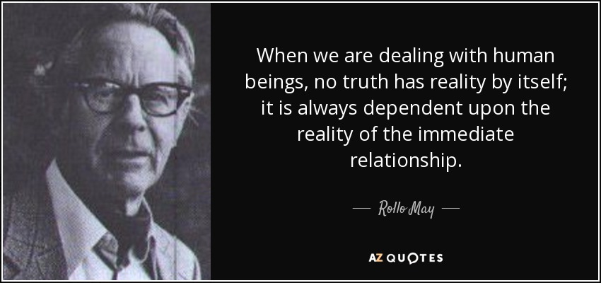 When we are dealing with human beings, no truth has reality by itself; it is always dependent upon the reality of the immediate relationship. - Rollo May