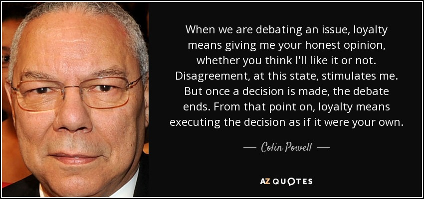 When we are debating an issue, loyalty means giving me your honest opinion, whether you think I'll like it or not. Disagreement, at this state, stimulates me. But once a decision is made, the debate ends. From that point on, loyalty means executing the decision as if it were your own. - Colin Powell