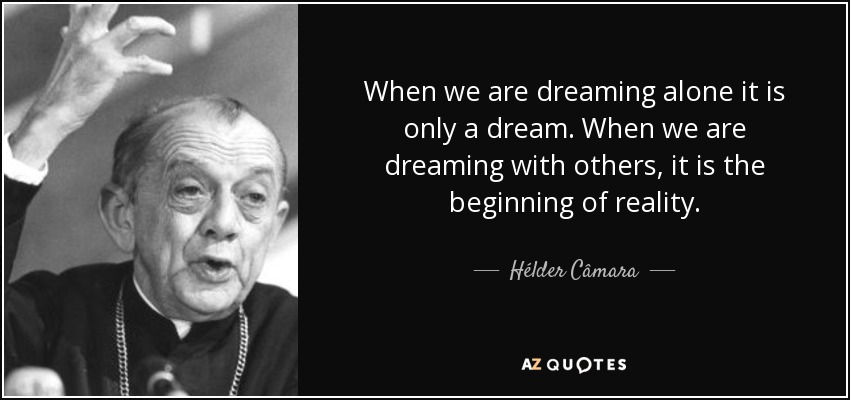 When we are dreaming alone it is only a dream. When we are dreaming with others, it is the beginning of reality. - Hélder Câmara