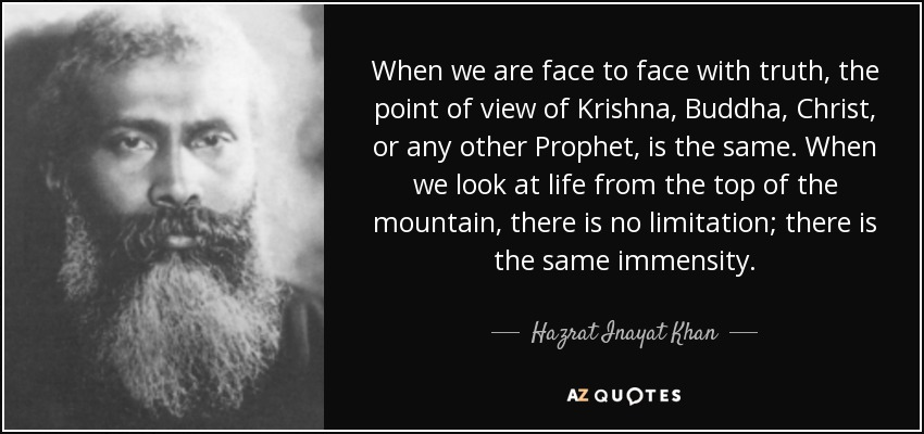 When we are face to face with truth, the point of view of Krishna, Buddha, Christ, or any other Prophet, is the same. When we look at life from the top of the mountain, there is no limitation; there is the same immensity. - Hazrat Inayat Khan