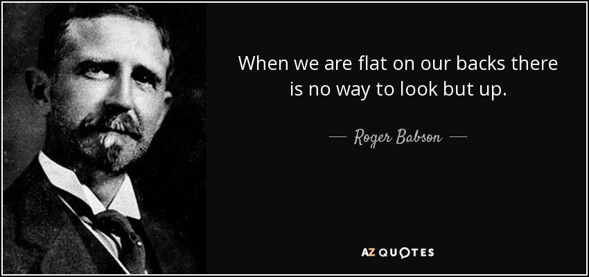 When we are flat on our backs there is no way to look but up. - Roger Babson