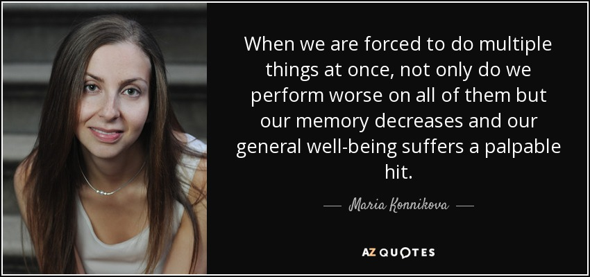 When we are forced to do multiple things at once, not only do we perform worse on all of them but our memory decreases and our general well-being suffers a palpable hit. - Maria Konnikova