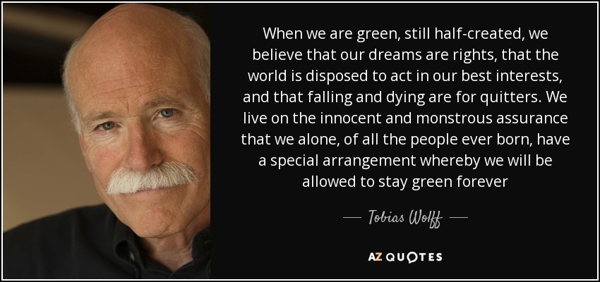 When we are green, still half-created, we believe that our dreams are rights, that the world is disposed to act in our best interests, and that falling and dying are for quitters. We live on the innocent and monstrous assurance that we alone, of all the people ever born, have a special arrangement whereby we will be allowed to stay green forever - Tobias Wolff