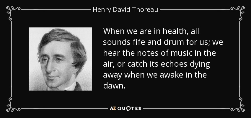 When we are in health, all sounds fife and drum for us; we hear the notes of music in the air, or catch its echoes dying away when we awake in the dawn. - Henry David Thoreau
