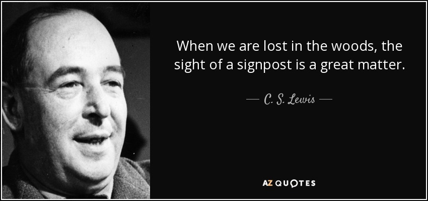 When we are lost in the woods, the sight of a signpost is a great matter. - C. S. Lewis