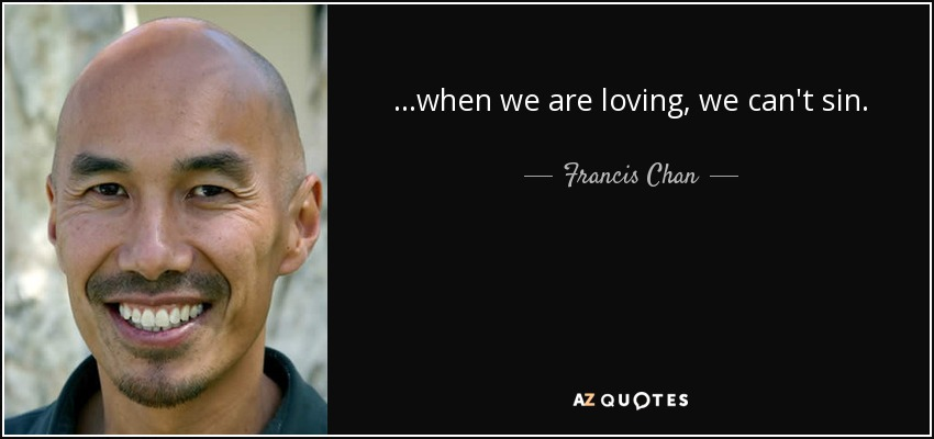 ...when we are loving, we can't sin. - Francis Chan