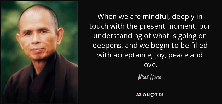 When we are mindful, deeply in touch with the present moment, our understanding of what is going on deepens, and we begin to be filled with acceptance, joy, peace and love. - Nhat Hanh