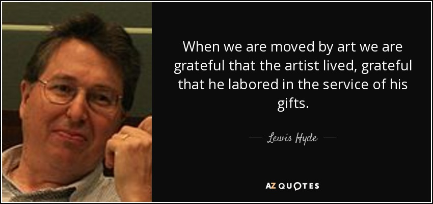 When we are moved by art we are grateful that the artist lived, grateful that he labored in the service of his gifts. - Lewis Hyde