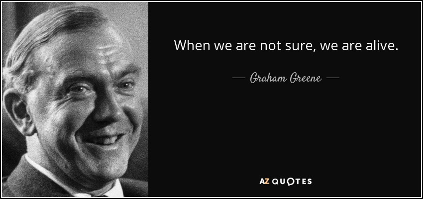 When we are not sure, we are alive. - Graham Greene