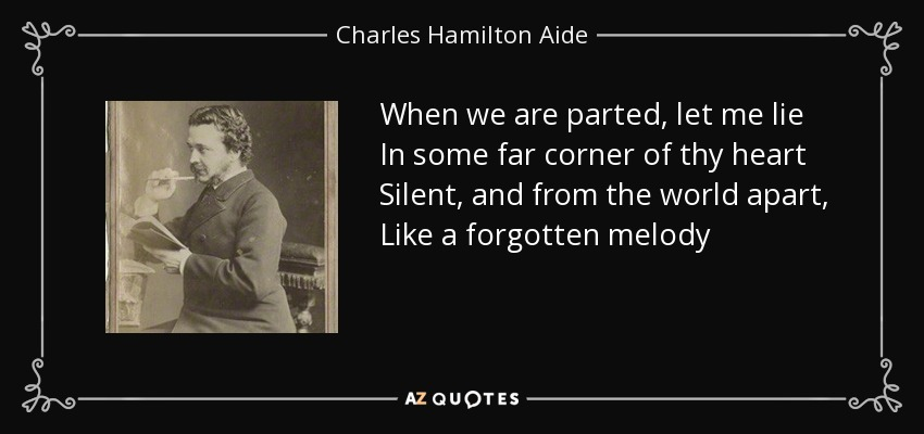 When we are parted, let me lie In some far corner of thy heart Silent, and from the world apart, Like a forgotten melody - Charles Hamilton Aide