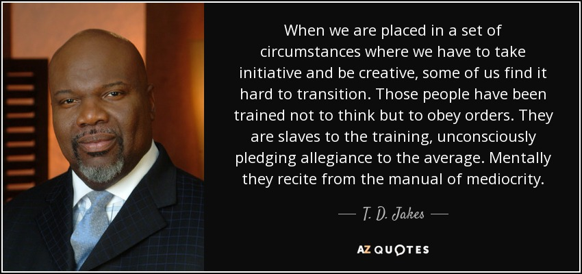 When we are placed in a set of circumstances where we have to take initiative and be creative, some of us find it hard to transition. Those people have been trained not to think but to obey orders. They are slaves to the training, unconsciously pledging allegiance to the average. Mentally they recite from the manual of mediocrity. - T. D. Jakes