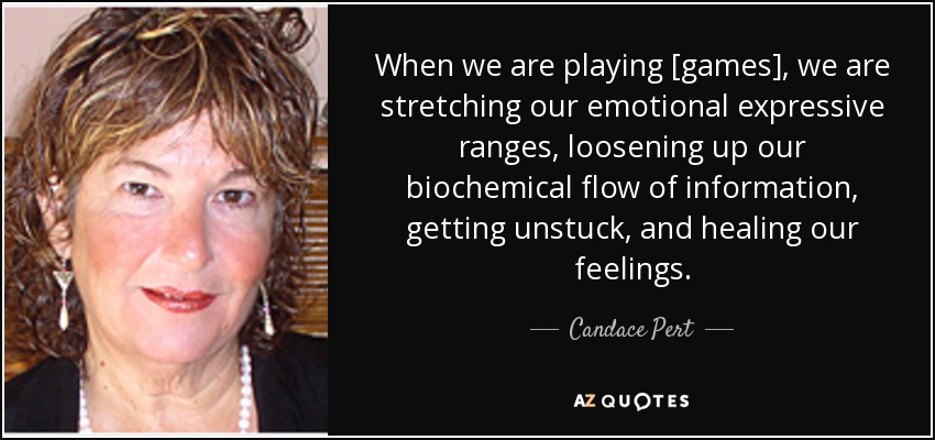 When we are playing [games], we are stretching our emotional expressive ranges, loosening up our biochemical flow of information, getting unstuck, and healing our feelings. - Candace Pert