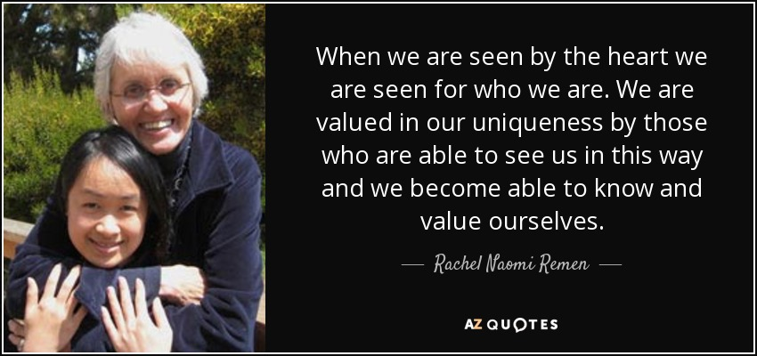 When we are seen by the heart we are seen for who we are. We are valued in our uniqueness by those who are able to see us in this way and we become able to know and value ourselves. - Rachel Naomi Remen