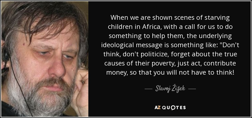 When we are shown scenes of starving children in Africa, with a call for us to do something to help them, the underlying ideological message is something like: