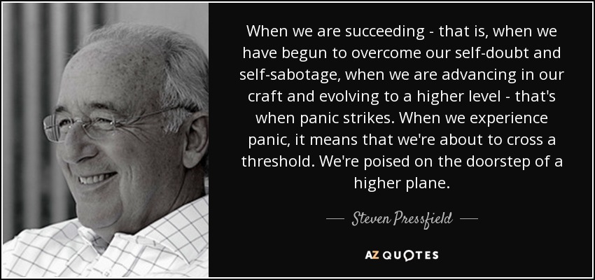 When we are succeeding - that is, when we have begun to overcome our self-doubt and self-sabotage, when we are advancing in our craft and evolving to a higher level - that's when panic strikes. When we experience panic, it means that we're about to cross a threshold. We're poised on the doorstep of a higher plane. - Steven Pressfield