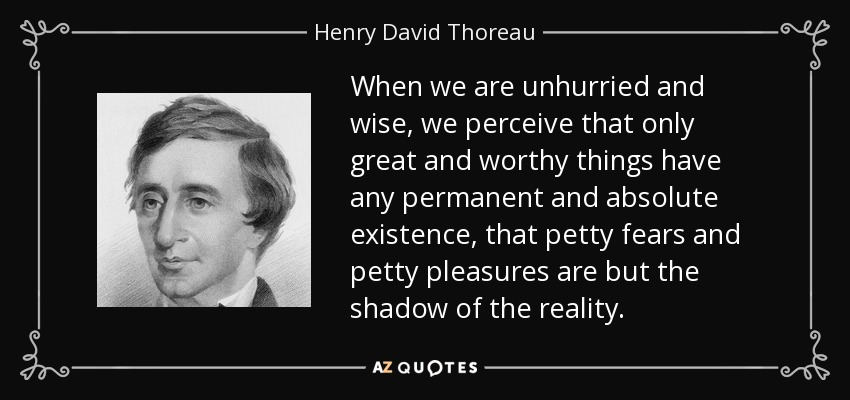 When we are unhurried and wise, we perceive that only great and worthy things have any permanent and absolute existence, that petty fears and petty pleasures are but the shadow of the reality. - Henry David Thoreau