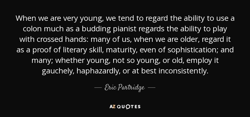 When we are very young, we tend to regard the ability to use a colon much as a budding pianist regards the ability to play with crossed hands: many of us, when we are older, regard it as a proof of literary skill, maturity, even of sophistication; and many; whether young, not so young, or old, employ it gauchely, haphazardly, or at best inconsistently. - Eric Partridge