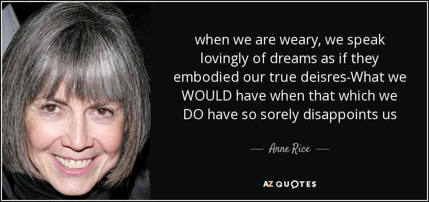 when we are weary, we speak lovingly of dreams as if they embodied our true deisres-What we WOULD have when that which we DO have so sorely disappoints us - Anne Rice