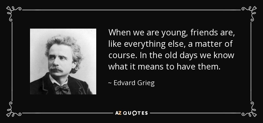 When we are young, friends are, like everything else, a matter of course. In the old days we know what it means to have them. - Edvard Grieg