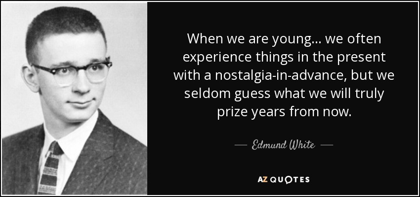 When we are young... we often experience things in the present with a nostalgia-in-advance, but we seldom guess what we will truly prize years from now. - Edmund White