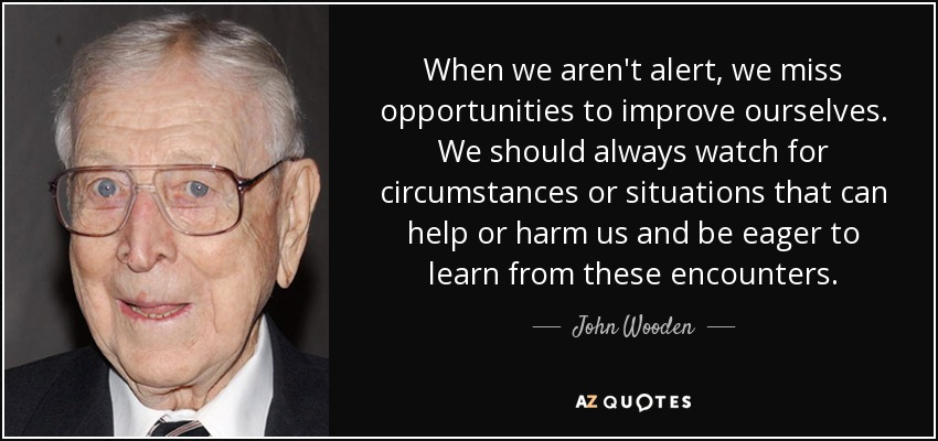 When we aren't alert, we miss opportunities to improve ourselves. We should always watch for circumstances or situations that can help or harm us and be eager to learn from these encounters. - John Wooden