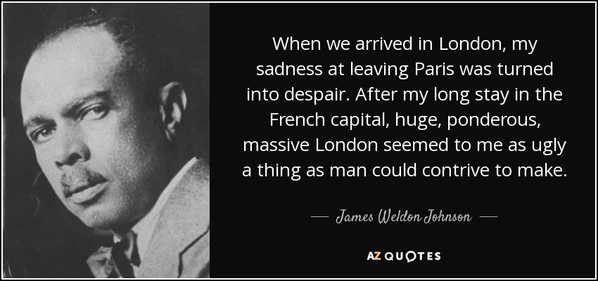 When we arrived in London, my sadness at leaving Paris was turned into despair. After my long stay in the French capital, huge, ponderous, massive London seemed to me as ugly a thing as man could contrive to make. - James Weldon Johnson