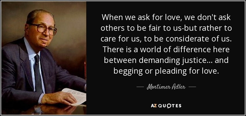 When we ask for love, we don't ask others to be fair to us-but rather to care for us, to be considerate of us. There is a world of difference here between demanding justice... and begging or pleading for love. - Mortimer Adler