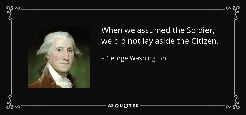When we assumed the Soldier, we did not lay aside the Citizen. - George Washington