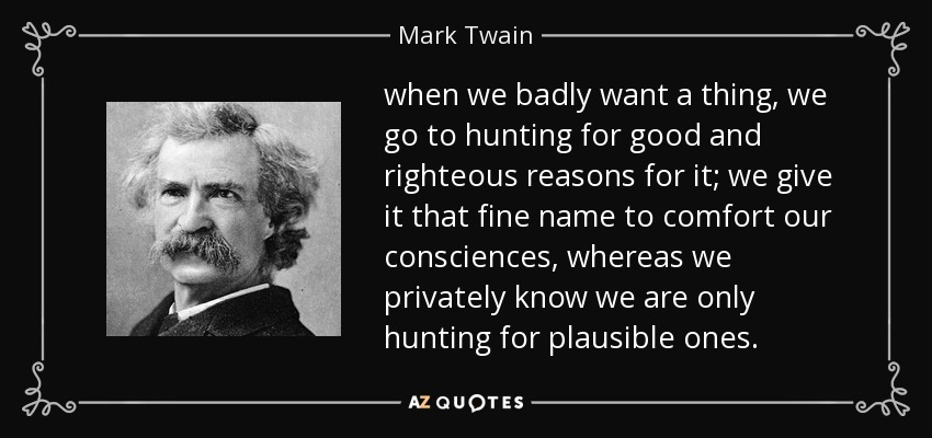 when we badly want a thing, we go to hunting for good and righteous reasons for it; we give it that fine name to comfort our consciences, whereas we privately know we are only hunting for plausible ones. - Mark Twain