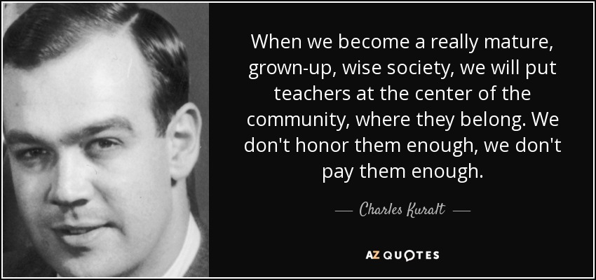 When we become a really mature, grown-up, wise society, we will put teachers at the center of the community, where they belong. We don't honor them enough, we don't pay them enough. - Charles Kuralt