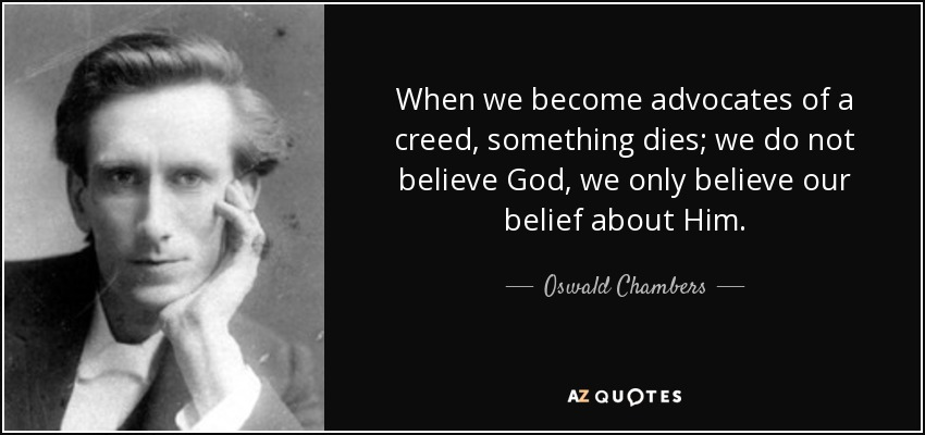 When we become advocates of a creed, something dies; we do not believe God, we only believe our belief about Him. - Oswald Chambers