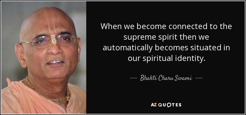 When we become connected to the supreme spirit then we automatically becomes situated in our spiritual identity. - Bhakti Charu Swami