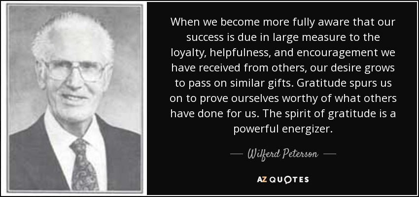 When we become more fully aware that our success is due in large measure to the loyalty, helpfulness, and encouragement we have received from others, our desire grows to pass on similar gifts. Gratitude spurs us on to prove ourselves worthy of what others have done for us. The spirit of gratitude is a powerful energizer. - Wilferd Peterson
