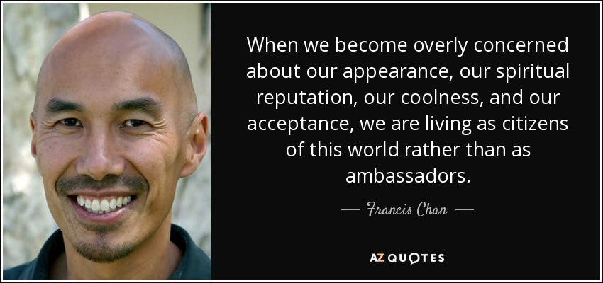 When we become overly concerned about our appearance, our spiritual reputation, our coolness, and our acceptance, we are living as citizens of this world rather than as ambassadors. - Francis Chan