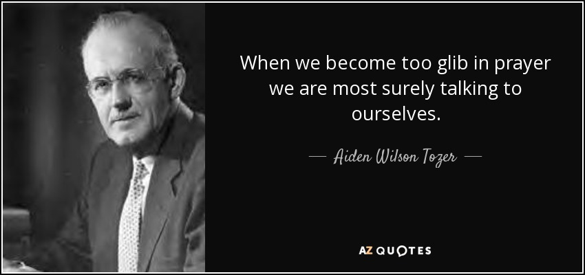 When we become too glib in prayer we are most surely talking to ourselves. - Aiden Wilson Tozer