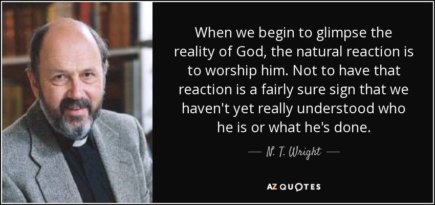 When we begin to glimpse the reality of God, the natural reaction is to worship him. Not to have that reaction is a fairly sure sign that we haven't yet really understood who he is or what he's done. - N. T. Wright
